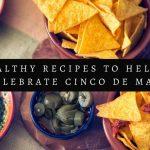 5 Healthy Recipes to Help You Celebrate Cinco De Mayo
